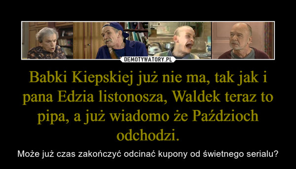 Babki Kiepskiej już nie ma, tak jak i pana Edzia listonosza, Waldek teraz to pipa, a już wiadomo że Paździoch odchodzi. – Może już czas zakończyć odcinać kupony od świetnego serialu?