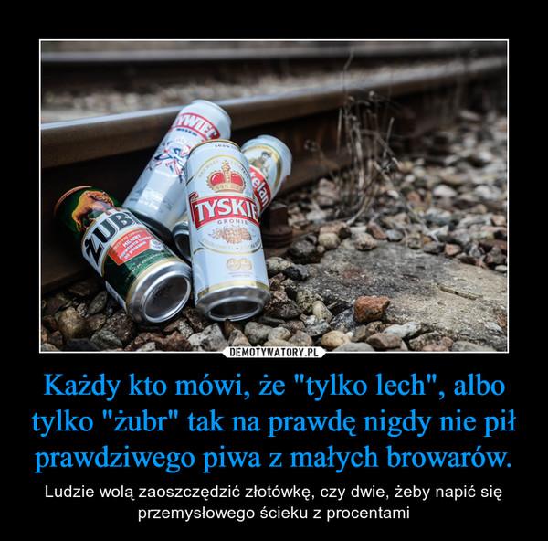 """Każdy kto mówi, że """"tylko lech"""", albo tylko """"żubr"""" tak na prawdę nigdy nie pił prawdziwego piwa z małych browarów. – Ludzie wolą zaoszczędzić złotówkę, czy dwie, żeby napić się przemysłowego ścieku z procentami"""