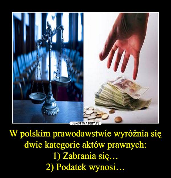 W polskim prawodawstwie wyróżnia się dwie kategorie aktów prawnych:1) Zabrania się…2) Podatek wynosi… –