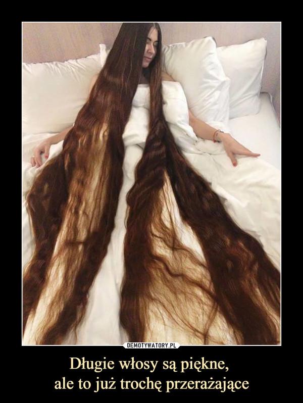 Długie włosy są piękne, ale to już trochę przerażające –