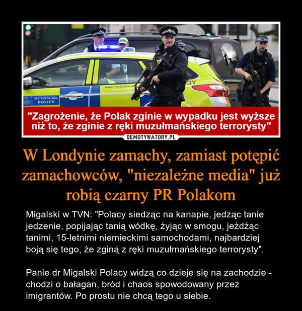 """W Londynie zamachy, zamiast potępić zamachowców, """"niezależne media"""" już robią czarny PR Polakom – Migalski w TVN: """"Polacy siedząc na kanapie, jedząc tanie jedzenie, popijając tanią wódkę, żyjąc w smogu, jeżdżąc tanimi, 15-letnimi niemieckimi samochodami, najbardziej boją się tego, że zginą z ręki muzułmańskiego terrorysty"""".Panie dr Migalski Polacy widzą co dzieje się na zachodzie - chodzi o bałagan, bród i chaos spowodowany przez imigrantów. Po prostu nie chcą tego u siebie."""