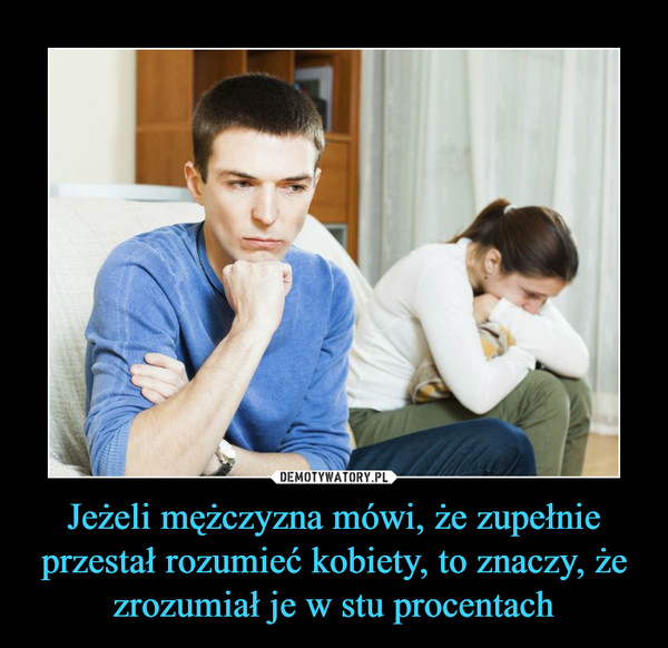 Jeżeli mężczyzna mówi, że zupełnie przestał rozumieć kobiety, to znaczy, że zrozumiał je w stu procentach –