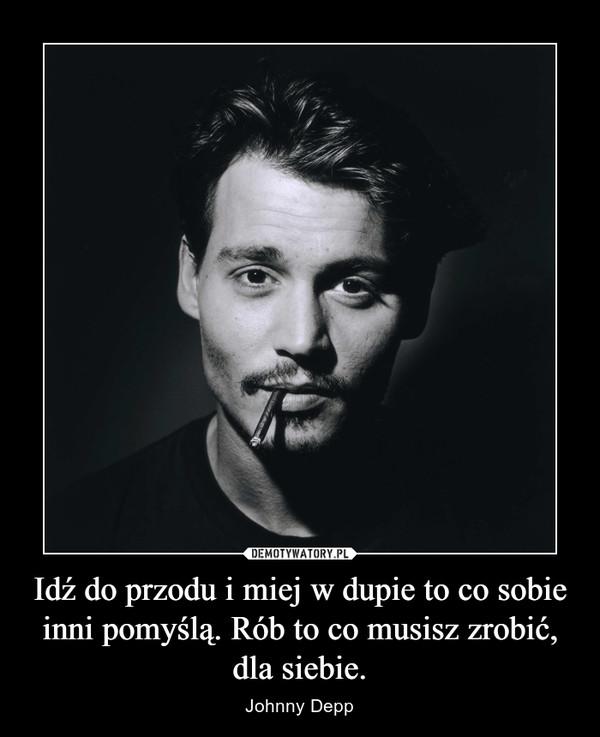 Idź do przodu i miej w dupie to co sobie inni pomyślą. Rób to co musisz zrobić, dla siebie. – Johnny Depp