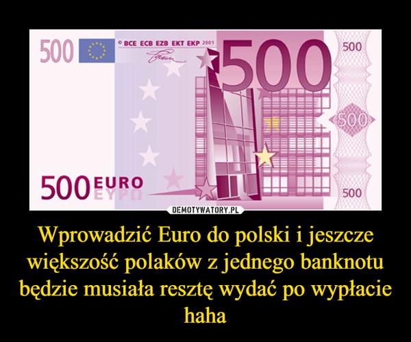 Wprowadzić Euro do polski i jeszcze większość polaków z jednego banknotu będzie musiała resztę wydać po wypłacie haha –