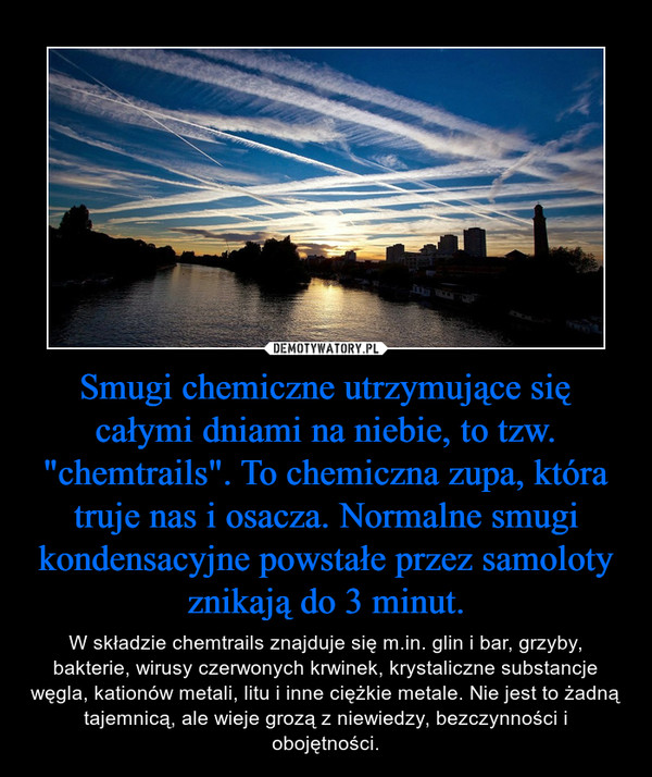 """Smugi chemiczne utrzymujące się całymi dniami na niebie, to tzw. """"chemtrails"""". To chemiczna zupa, która truje nas i osacza. Normalne smugi kondensacyjne powstałe przez samoloty znikają do 3 minut. – W składzie chemtrails znajduje się m.in. glin i bar, grzyby, bakterie, wirusy czerwonych krwinek, krystaliczne substancje węgla, kationów metali, litu i inne ciężkie metale. Nie jest to żadną tajemnicą, ale wieje grozą z niewiedzy, bezczynności i obojętności."""