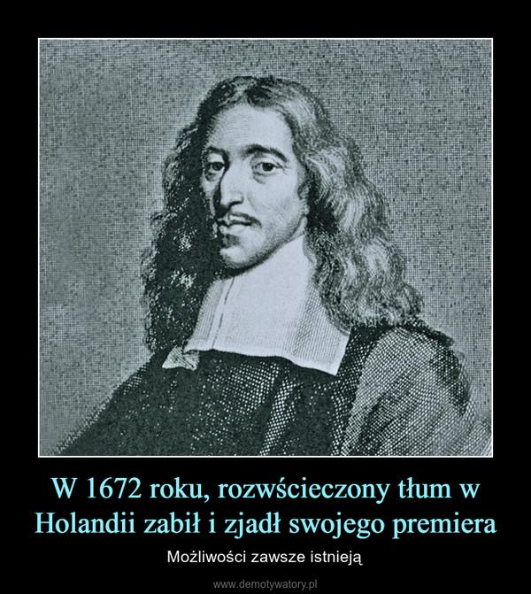 W 1672 roku, rozwścieczony tłum w Holandii zabił i zjadł swojego premiera – Możliwości zawsze istnieją
