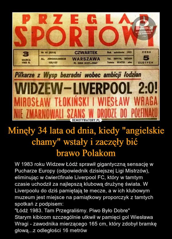 """Minęły 34 lata od dnia, kiedy """"angielskie chamy"""" wstały i zaczęły bić brawo Polakom – W 1983 roku Widzew Łódź sprawił gigantyczną sensację w Pucharze Europy (odpowiednik dzisiejszej Ligi Mistrzów), eliminując w ćwierćfinale Liverpool FC, który w tamtym czasie uchodził za najlepszą klubową drużynę świata. W Liverpoolu do dziś pamiętają te mecze, a w ich klubowym muzeum jest miejsce na pamiątkowy proporczyk z tamtych spotkań z podpisem: """"Łódź 1983. Tam Przegraliśmy. Piwo Było Dobre"""" Starym kibicom szczególnie utkwił w pamięci gol Wiesława Wragi - zawodnika mierzącego 165 cm, który zdobył bramkę głową...z odległości 16 metrów Przegląd Sportowy 3 marca 1983 Czwartek Warszawa cena Piłkarze z Wysp bezradni wobec ambicji łodzianWidzew - Liverpool 2:0Mirosław Tłokiński i Wiesław Wraga nie zmarnowali szans w drodze do półfinału"""