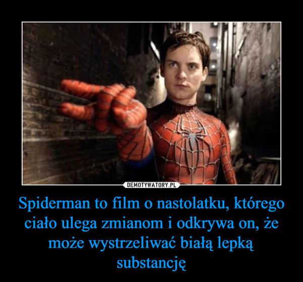 Spiderman to film o nastolatku, którego ciało ulega zmianom i odkrywa on, że może wystrzeliwać białą lepką substancję –