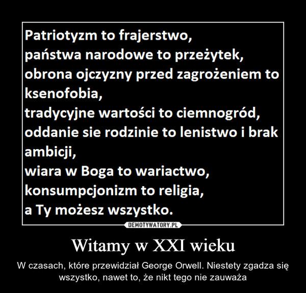 Witamy w XXI wieku – W czasach, które przewidział George Orwell. Niestety zgadza się wszystko, nawet to, że nikt tego nie zauważa Patriotyzm to frajerstwo, państwa narodowe to przeżytek, obrona ojczyzny przed zagrożeniem to ksenofobia, tradycyjne wartości to ciemnogród, oddanie się rodzinie to lenistwo i brak ambicji, wiara w Boga to wariactwo, konsumpcjonizm to religia, a Ty możesz wszystko