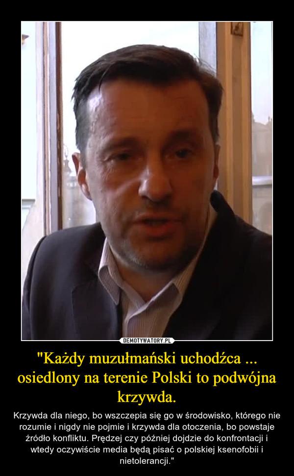 """""""Każdy muzułmański uchodźca ... osiedlony na terenie Polski to podwójna krzywda. – Krzywda dla niego, bo wszczepia się go w środowisko, którego nie rozumie i nigdy nie pojmie i krzywda dla otoczenia, bo powstaje źródło konfliktu. Prędzej czy później dojdzie do konfrontacji i wtedy oczywiście media będą pisać o polskiej ksenofobii i nietolerancji."""""""