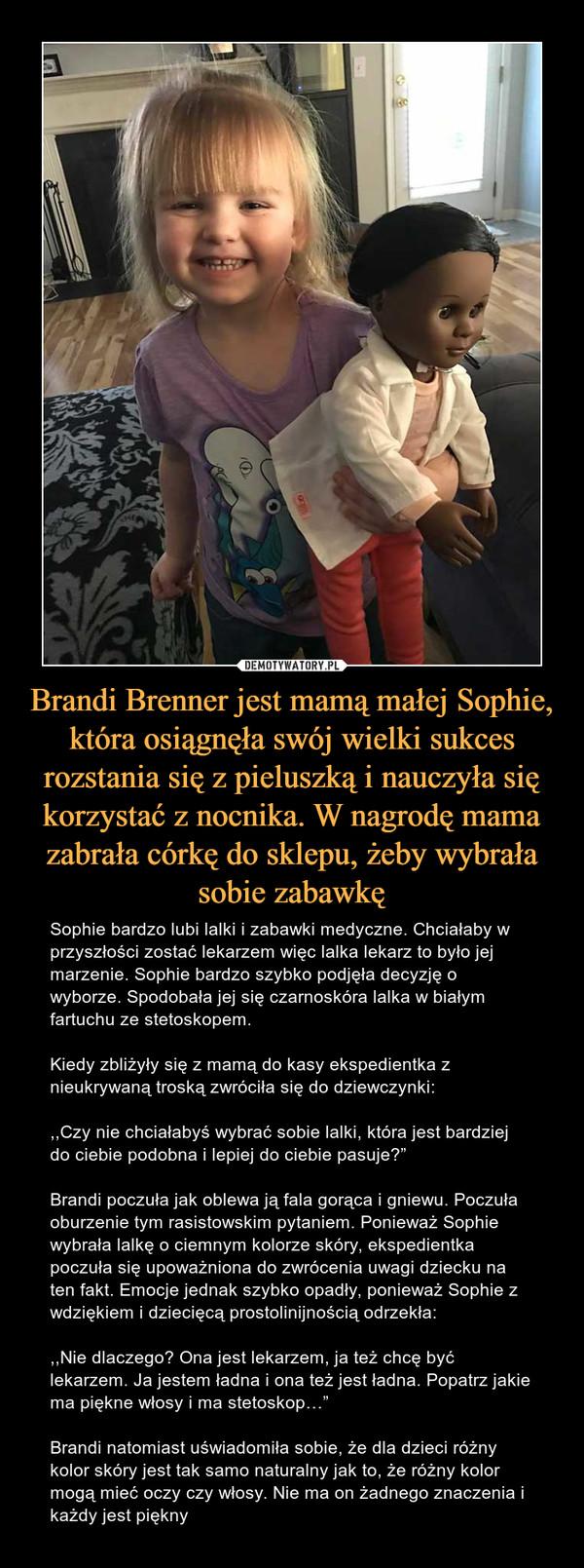 """Brandi Brenner jest mamą małej Sophie, która osiągnęła swój wielki sukces rozstania się z pieluszką i nauczyła się korzystać z nocnika. W nagrodę mama zabrała córkę do sklepu, żeby wybrała sobie zabawkę – Sophie bardzo lubi lalki i zabawki medyczne. Chciałaby w przyszłości zostać lekarzem więc lalka lekarz to było jej marzenie. Sophie bardzo szybko podjęła decyzję o wyborze. Spodobała jej się czarnoskóra lalka w białym fartuchu ze stetoskopem.Kiedy zbliżyły się z mamą do kasy ekspedientka z nieukrywaną troską zwróciła się do dziewczynki:,,Czy nie chciałabyś wybrać sobie lalki, która jest bardziej do ciebie podobna i lepiej do ciebie pasuje?""""Brandi poczuła jak oblewa ją fala gorąca i gniewu. Poczuła oburzenie tym rasistowskim pytaniem. Ponieważ Sophie wybrała lalkę o ciemnym kolorze skóry, ekspedientka poczuła się upoważniona do zwrócenia uwagi dziecku na ten fakt. Emocje jednak szybko opadły, ponieważ Sophie z wdziękiem i dziecięcą prostolinijnością odrzekła:,,Nie dlaczego? Ona jest lekarzem, ja też chcę być lekarzem. Ja jestem ładna i ona też jest ładna. Popatrz jakie ma piękne włosy i ma stetoskop…""""Brandi natomiast uświadomiła sobie, że dla dzieci różny kolor skóry jest tak samo naturalny jak to, że różny kolor mogą mieć oczy czy włosy. Nie ma on żadnego znaczenia i każdy jest piękny"""