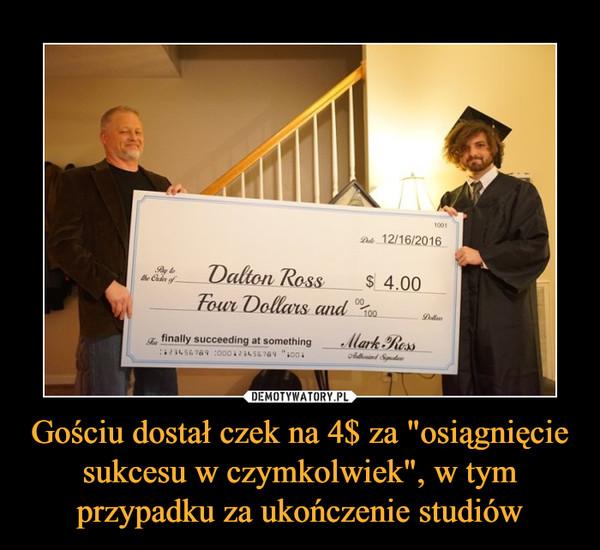 """Gościu dostał czek na 4$ za """"osiągnięcie sukcesu w czymkolwiek"""", w tym przypadku za ukończenie studiów –"""