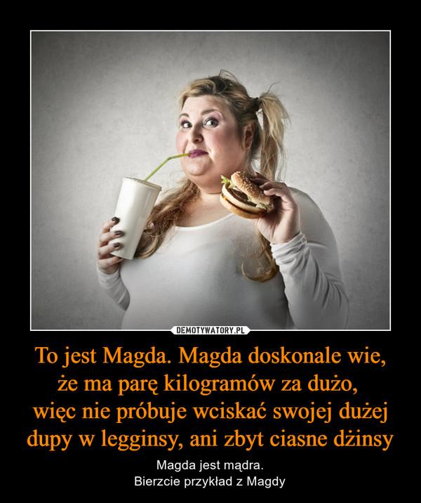 To jest Magda. Magda doskonale wie,że ma parę kilogramów za dużo, więc nie próbuje wciskać swojej dużej dupy w legginsy, ani zbyt ciasne dżinsy – Magda jest mądra.Bierzcie przykład z Magdy