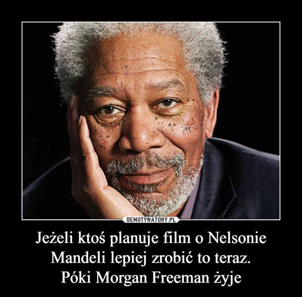 Jeżeli ktoś planuje film o Nelsonie Mandeli lepiej zrobić to teraz.Póki Morgan Freeman żyje –