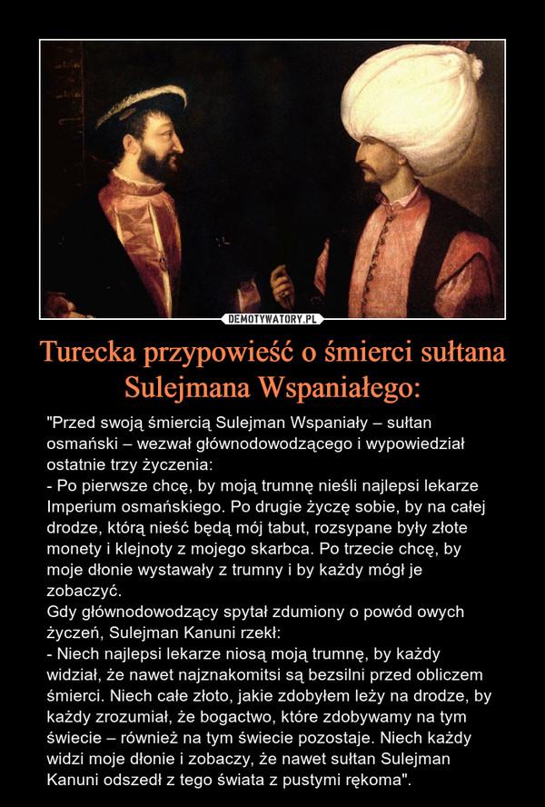 """Turecka przypowieść o śmierci sułtana Sulejmana Wspaniałego: – """"Przed swoją śmiercią Sulejman Wspaniały – sułtan osmański – wezwał głównodowodzącego i wypowiedział ostatnie trzy życzenia:- Po pierwsze chcę, by moją trumnę nieśli najlepsi lekarze Imperium osmańskiego. Po drugie życzę sobie, by na całej drodze, którą nieść będą mój tabut, rozsypane były złote monety i klejnoty z mojego skarbca. Po trzecie chcę, by moje dłonie wystawały z trumny i by każdy mógł je zobaczyć.Gdy głównodowodzący spytał zdumiony o powód owych życzeń, Sulejman Kanuni rzekł:- Niech najlepsi lekarze niosą moją trumnę, by każdy widział, że nawet najznakomitsi są bezsilni przed obliczem śmierci. Niech całe złoto, jakie zdobyłem leży na drodze, by każdy zrozumiał, że bogactwo, które zdobywamy na tym świecie – również na tym świecie pozostaje. Niech każdy widzi moje dłonie i zobaczy, że nawet sułtan Sulejman Kanuni odszedł z tego świata z pustymi rękoma""""."""