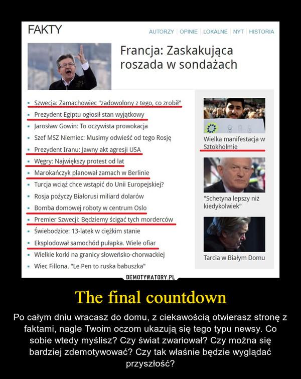 The final countdown – Po całym dniu wracasz do domu, z ciekawością otwierasz stronę z faktami, nagle Twoim oczom ukazują się tego typu newsy. Co sobie wtedy myślisz? Czy świat zwariował? Czy można się bardziej zdemotywować? Czy tak właśnie będzie wyglądać przyszłość?