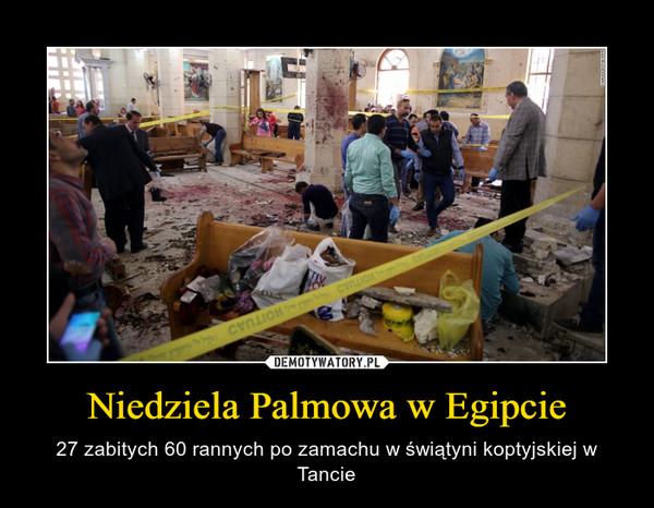 Niedziela Palmowa w Egipcie – 27 zabitych 60 rannych po zamachu w świątyni koptyjskiej w Tancie