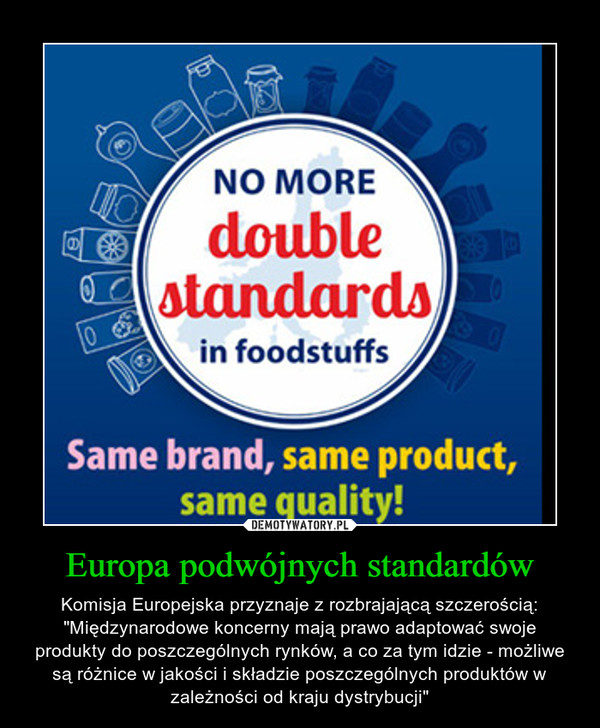 """Europa podwójnych standardów – Komisja Europejska przyznaje z rozbrajającą szczerością: """"Międzynarodowe koncerny mają prawo adaptować swoje produkty do poszczególnych rynków, a co za tym idzie - możliwe są różnice w jakości i składzie poszczególnych produktów w zależności od kraju dystrybucji"""""""