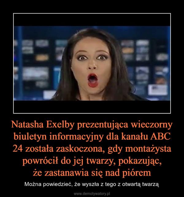 Natasha Exelby prezentująca wieczorny biuletyn informacyjny dla kanału ABC 24 została zaskoczona, gdy montażysta powrócił do jej twarzy, pokazując,że zastanawia się nad piórem – Można powiedzieć, że wyszła z tego z otwartą twarzą