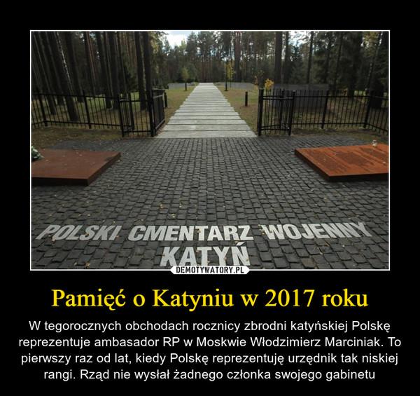 Pamięć o Katyniu w 2017 roku – W tegorocznych obchodach rocznicy zbrodni katyńskiej Polskę reprezentuje ambasador RP w Moskwie Włodzimierz Marciniak. To pierwszy raz od lat, kiedy Polskę reprezentuję urzędnik tak niskiej rangi. Rząd nie wysłał żadnego członka swojego gabinetu POLSKI CMENTARZ WOJENNY KATYŃ