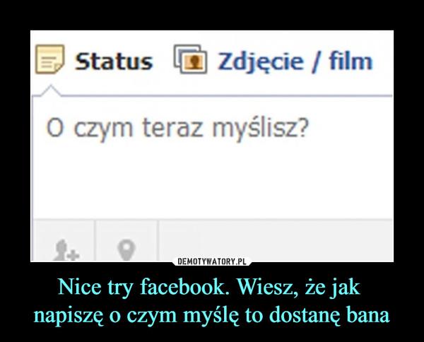 Nice try facebook. Wiesz, że jak napiszę o czym myślę to dostanę bana –  Status Zdjęcie / filmO czym teraz myślisz?