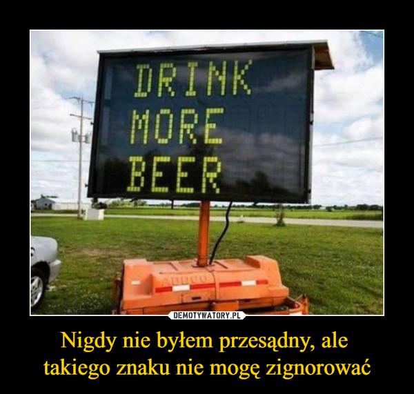 Nigdy nie byłem przesądny, ale takiego znaku nie mogę zignorować –  DRINK MORE BEER