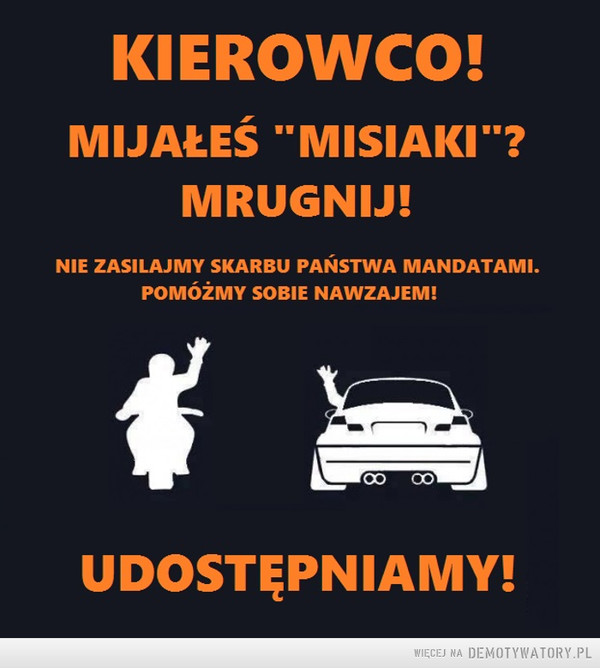 """Apel do kierowców –  KIEROWCO!MIJAŁEŚ """"MISIAKI""""?MRUGNIJ!NIE ZASILAJMY SKARBU PAŃSTWA MANDATAMI.POMÓŻMY SOBIE NAWZAJEM!udostępniamy"""