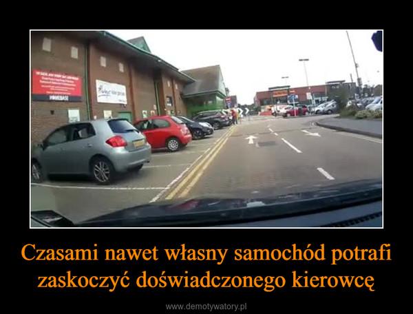Czasami nawet własny samochód potrafi zaskoczyć doświadczonego kierowcę –
