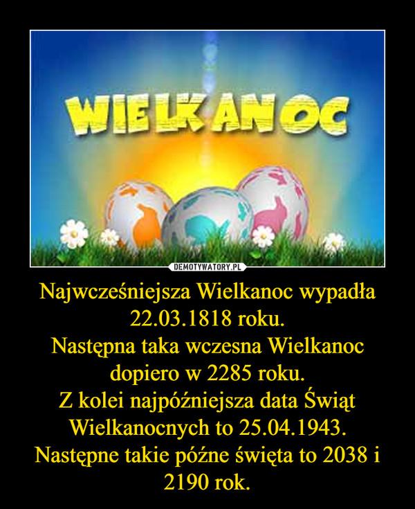 Najwcześniejsza Wielkanoc wypadła 22.03.1818 roku.Następna taka wczesna Wielkanoc dopiero w 2285 roku.Z kolei najpóźniejsza data Świąt Wielkanocnych to 25.04.1943.Następne takie późne święta to 2038 i 2190 rok. –