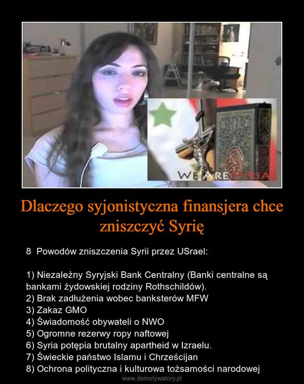 Dlaczego syjonistyczna finansjera chce zniszczyć Syrię – 8  Powodów zniszczenia Syrii przez USrael:1) Niezależny Syryjski Bank Centralny (Banki centralne są bankami żydowskiej rodziny Rothschildów).2) Brak zadłużenia wobec banksterów MFW3) Zakaz GMO4) Świadomość obywateli o NWO5) Ogromne rezerwy ropy naftowej6) Syria potępia brutalny apartheid w Izraelu.7) Świeckie państwo Islamu i Chrześcijan8) Ochrona polityczna i kulturowa tożsamości narodowej