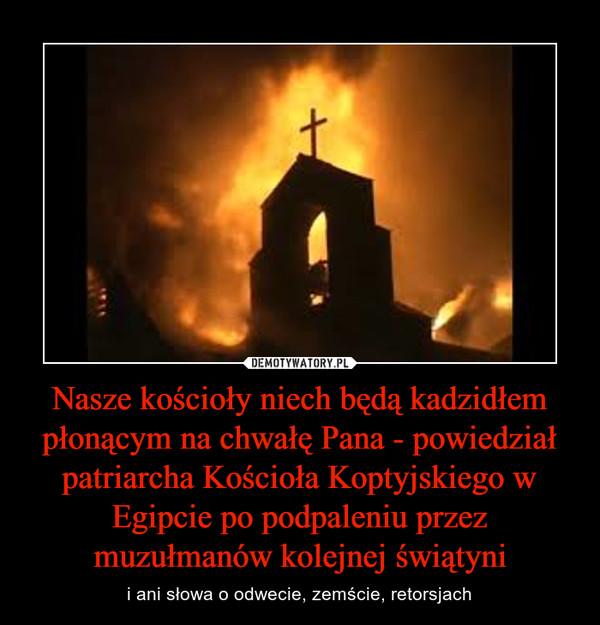 Nasze kościoły niech będą kadzidłem płonącym na chwałę Pana - powiedział patriarcha Kościoła Koptyjskiego w Egipcie po podpaleniu przez muzułmanów kolejnej świątyni – i ani słowa o odwecie, zemście, retorsjach
