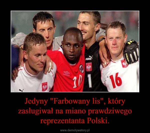 """Jedyny """"Farbowany lis"""", który zasługiwał na miano prawdziwego reprezentanta Polski. –"""