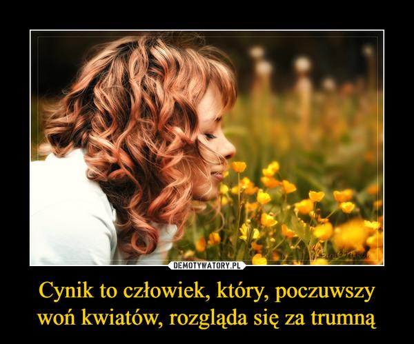 Cynik to człowiek, który, poczuwszy woń kwiatów, rozgląda się za trumną –