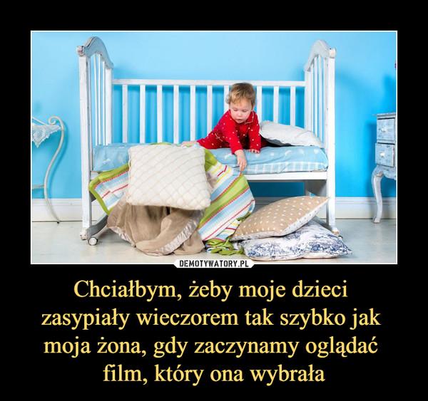 Chciałbym, żeby moje dzieci zasypiały wieczorem tak szybko jak moja żona, gdy zaczynamy oglądać film, który ona wybrała –