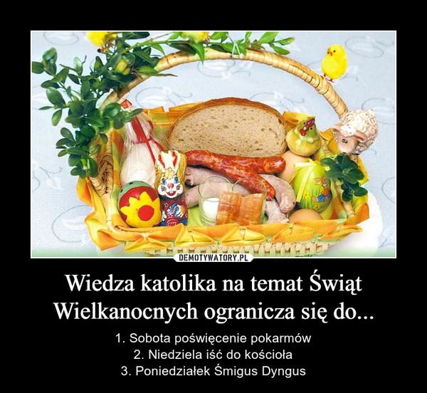 Wiedza katolika na temat Świąt Wielkanocnych ogranicza się do... – 1. Sobota poświęcenie pokarmów2. Niedziela iść do kościoła3. Poniedziałek Śmigus Dyngus
