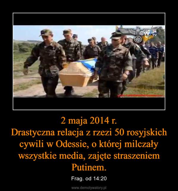 2 maja 2014 r.Drastyczna relacja z rzezi 50 rosyjskich cywili w Odessie, o której milczały wszystkie media, zajęte straszeniem Putinem. – Frag. od 14:20