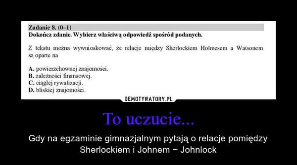 To uczucie... – Gdy na egzaminie gimnazjalnym pytają o relacje pomiędzy Sherlockiem i Johnem ~ Johnlock
