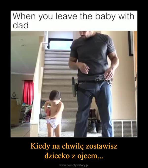 Kiedy na chwilę zostawiszdziecko z ojcem... –