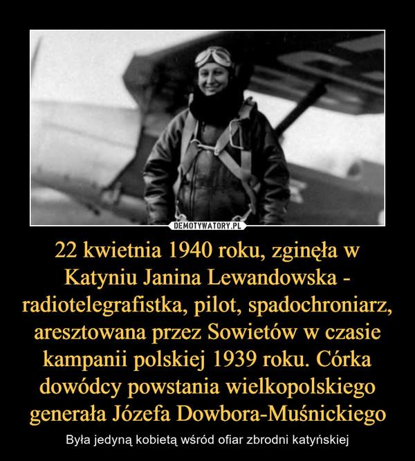 22 kwietnia 1940 roku, zginęła w Katyniu Janina Lewandowska - radiotelegrafistka, pilot, spadochroniarz, aresztowana przez Sowietów w czasie kampanii polskiej 1939 roku. Córka dowódcy powstania wielkopolskiego generała Józefa Dowbora-Muśnickiego – Była jedyną kobietą wśród ofiar zbrodni katyńskiej
