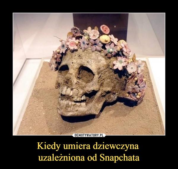 Kiedy umiera dziewczyna uzależniona od Snapchata –