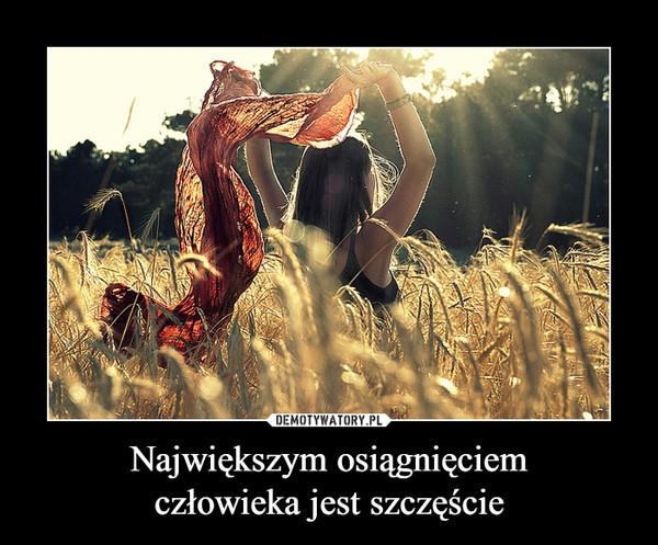 Największym osiągnięciemczłowieka jest szczęście –