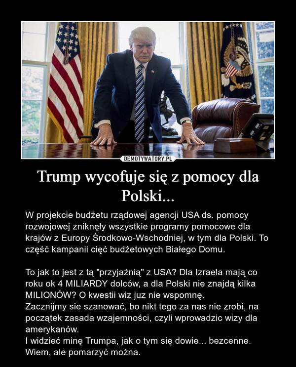 """Trump wycofuje się z pomocy dla Polski... – W projekcie budżetu rządowej agencji USA ds. pomocy rozwojowej zniknęły wszystkie programy pomocowe dla krajów z Europy Środkowo-Wschodniej, w tym dla Polski. To część kampanii cięć budżetowych Białego Domu.To jak to jest z tą """"przyjaźnią"""" z USA? Dla Izraela mają co roku ok 4 MILIARDY dolców, a dla Polski nie znajdą kilka MILIONÓW? O kwestii wiz juz nie wspomnę.Zacznijmy sie szanować, bo nikt tego za nas nie zrobi, na początek zasada wzajemności, czyli wprowadzic wizy dla amerykanów.I widzieć minę Trumpa, jak o tym się dowie... bezcenne.Wiem, ale pomarzyć można."""