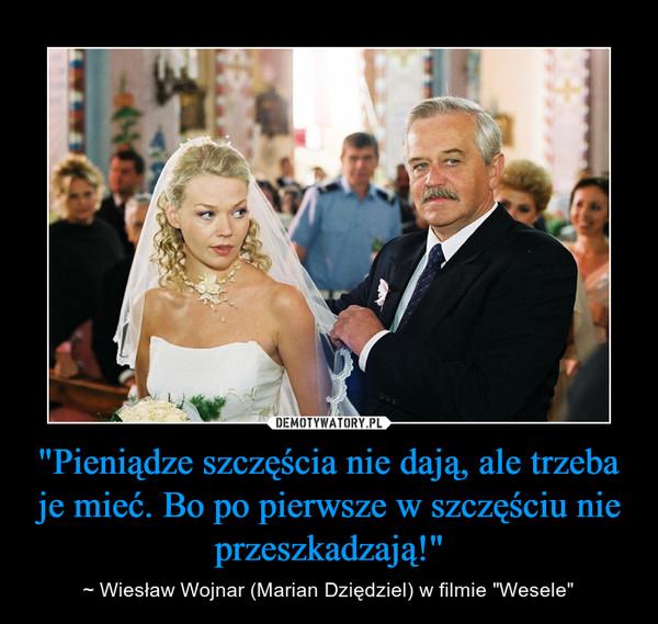"""""""Pieniądze szczęścia nie dają, ale trzeba je mieć. Bo po pierwsze w szczęściu nie przeszkadzają!"""" – ~ Wiesław Wojnar (Marian Dziędziel) w filmie """"Wesele"""""""