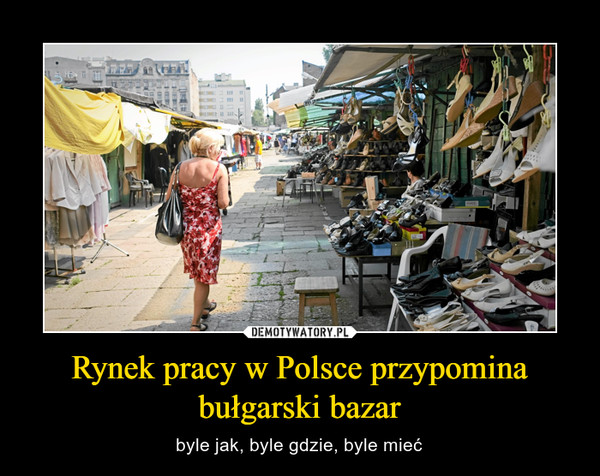 Rynek pracy w Polsce przypomina bułgarski bazar – byle jak, byle gdzie, byle mieć