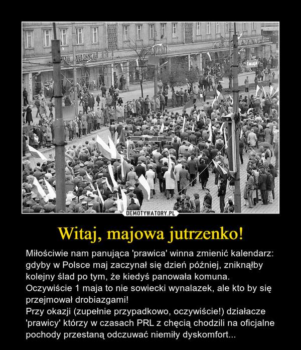 Witaj, majowa jutrzenko! – Miłościwie nam panująca 'prawica' winna zmienić kalendarz: gdyby w Polsce maj zaczynał się dzień później, zniknąłby kolejny ślad po tym, że kiedyś panowała komuna. Oczywiście 1 maja to nie sowiecki wynalazek, ale kto by się przejmował drobiazgami!Przy okazji (zupełnie przypadkowo, oczywiście!) działacze 'prawicy' którzy w czasach PRL z chęcią chodzili na oficjalne pochody przestaną odczuwać niemiły dyskomfort...