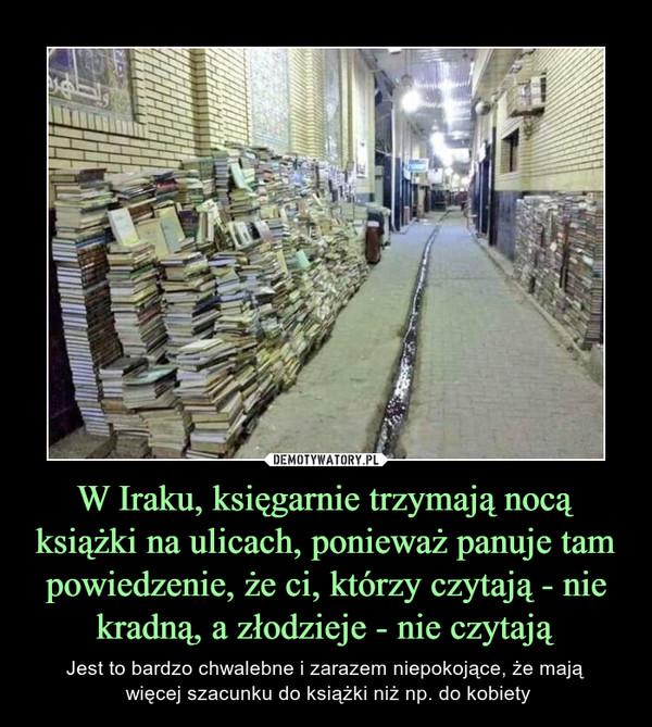 W Iraku, księgarnie trzymają nocą książki na ulicach, ponieważ panuje tam powiedzenie, że ci, którzy czytają - nie kradną, a złodzieje - nie czytają – Jest to bardzo chwalebne i zarazem niepokojące, że mają więcej szacunku do książki niż np. do kobiety