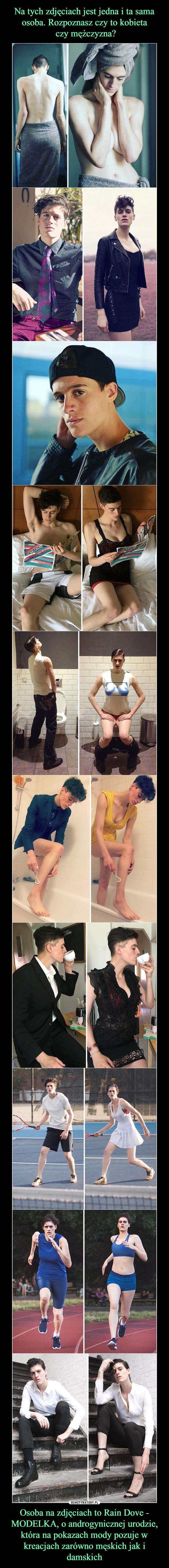 Osoba na zdjęciach to Rain Dove - MODELKA, o androgynicznej urodzie, która na pokazach mody pozuje w kreacjach zarówno męskich jak i damskich –