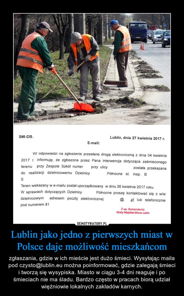 Lublin jako jedno z pierwszych miast w Polsce daje możliwość mieszkańcom – zgłaszania, gdzie w ich mieście jest dużo śmieci. Wysyłając maila pod czysto@lublin.eu można poinformować, gdzie zalegają śmieci i tworzą się wysypiska. Miasto w ciągu 3-4 dni reaguje i po śmieciach nie ma śladu. Bardzo często w pracach biorą udział więźniowie lokalnych zakładów karnych.