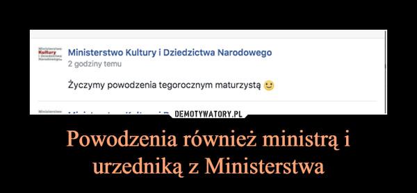 Powodzenia również ministrą i urzedniką z Ministerstwa –