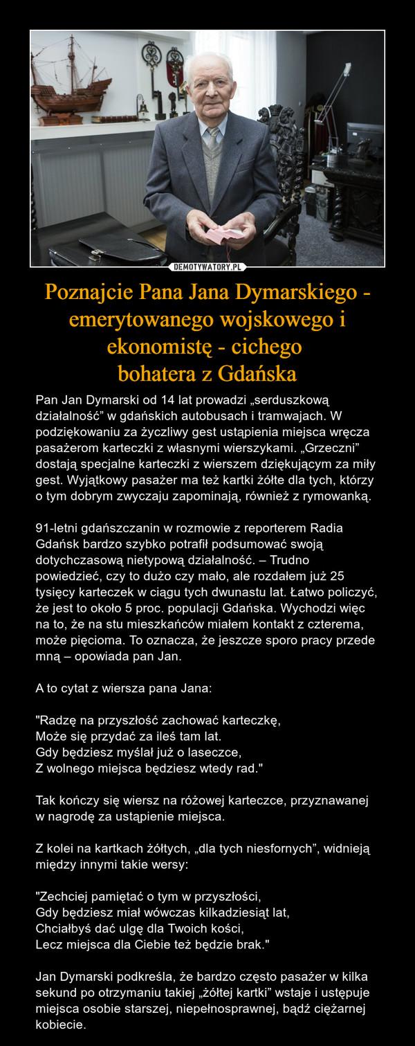 """Poznajcie Pana Jana Dymarskiego - emerytowanego wojskowego i ekonomistę - cichego bohatera z Gdańska – Pan Jan Dymarski od 14 lat prowadzi """"serduszkową działalność"""" w gdańskich autobusach i tramwajach. W podziękowaniu za życzliwy gest ustąpienia miejsca wręcza pasażerom karteczki z własnymi wierszykami. """"Grzeczni"""" dostają specjalne karteczki z wierszem dziękującym za miły gest. Wyjątkowy pasażer ma też kartki żółte dla tych, którzy o tym dobrym zwyczaju zapominają, również z rymowanką.91-letni gdańszczanin w rozmowie z reporterem Radia Gdańsk bardzo szybko potrafił podsumować swoją dotychczasową nietypową działalność. – Trudno powiedzieć, czy to dużo czy mało, ale rozdałem już 25 tysięcy karteczek w ciągu tych dwunastu lat. Łatwo policzyć, że jest to około 5 proc. populacji Gdańska. Wychodzi więc na to, że na stu mieszkańców miałem kontakt z czterema, może pięcioma. To oznacza, że jeszcze sporo pracy przede mną – opowiada pan Jan.A to cytat z wiersza pana Jana:""""Radzę na przyszłość zachować karteczkę,Może się przydać za ileś tam lat.Gdy będziesz myślał już o laseczce,Z wolnego miejsca będziesz wtedy rad.""""Tak kończy się wiersz na różowej karteczce, przyznawanej w nagrodę za ustąpienie miejsca.Z kolei na kartkach żółtych, """"dla tych niesfornych"""", widnieją między innymi takie wersy:""""Zechciej pamiętać o tym w przyszłości,Gdy będziesz miał wówczas kilkadziesiąt lat,Chciałbyś dać ulgę dla Twoich kości,Lecz miejsca dla Ciebie też będzie brak.""""Jan Dymarski podkreśla, że bardzo często pasażer w kilka sekund po otrzymaniu takiej """"żółtej kartki"""" wstaje i ustępuje miejsca osobie starszej, niepełnosprawnej, bądź ciężarnej kobiecie."""